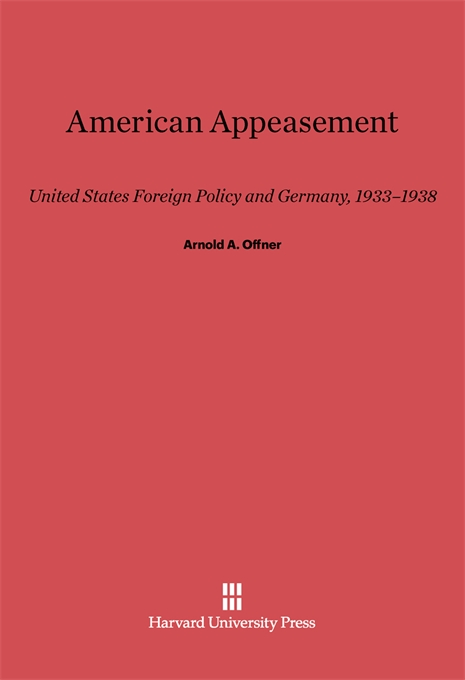 Cover: American Appeasement: United States Foreign Policy and Germany, 1933-1938, from Harvard University Press