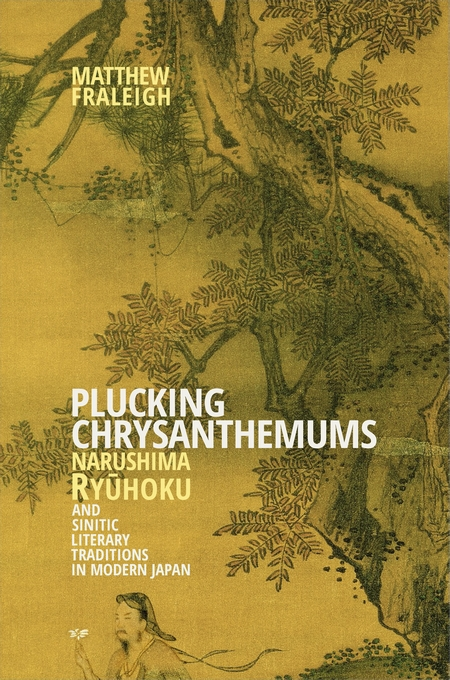 Cover: Plucking Chrysanthemums: Narushima Ryūhoku and Sinitic Literary Traditions in Modern Japan, from Harvard University Press