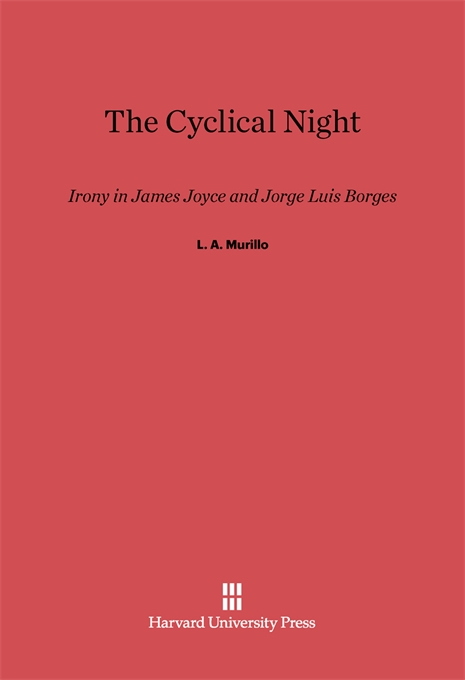Cover: The Cyclical Night: Irony in James Joyce and Jorge Luis Borges, from Harvard University Press