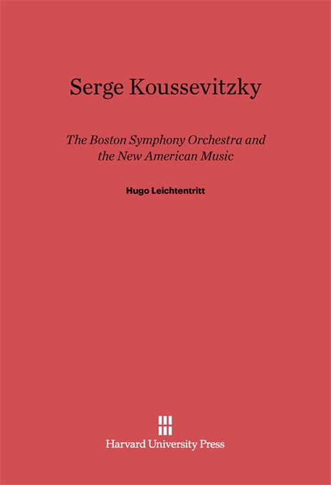 Cover: Serge Koussevitzky, The Boston Symphony Orchestra, and the New American Music, from Harvard University Press