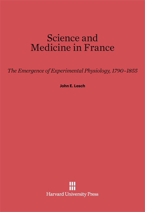 Cover: Science and Medicine in France: The Emergence of Experimental Physiology, 1790-1855, from Harvard University Press