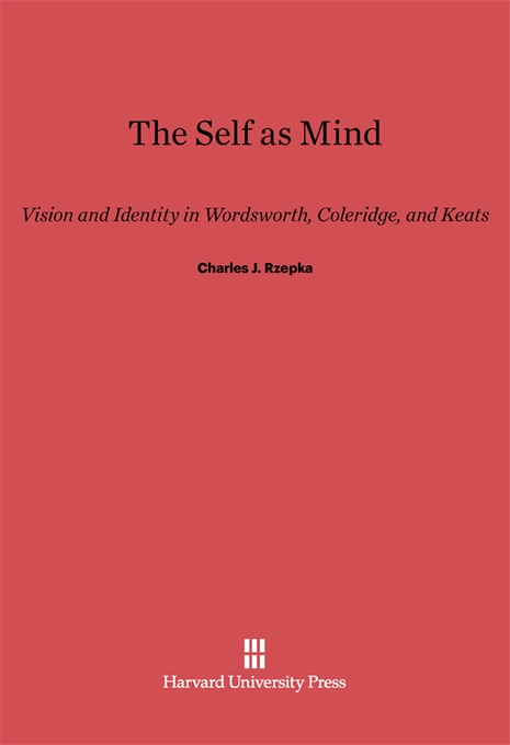 Cover: The Self as Mind: Vision and Identity in Wordsworth, Coleridge, and Keats, from Harvard University Press