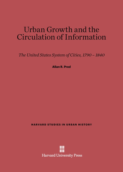 Cover: Urban Growth and the Circulation of Information: The United States System of Cities, 1790–1840, from Harvard University Press