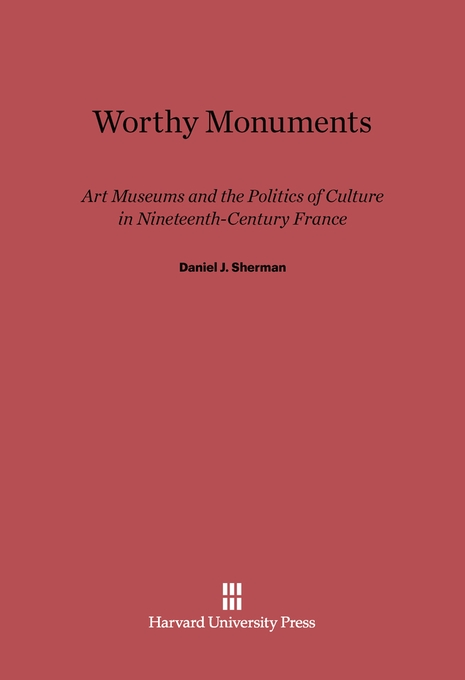 Cover: Worthy Monuments: Art Museums and the Politics of Culture in Nineteenth-Century France, from Harvard University Press