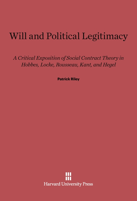 Cover: Will and Political Legitimacy: A Critical Exposition of Social Contract Theory in Hobbes, Locke, Rousseau, Kant, and Hegel, from Harvard University Press