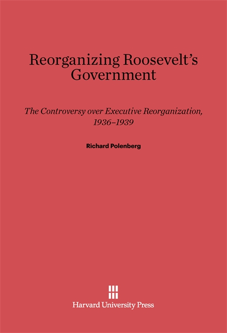 Cover: Reorganizing Roosevelt's Government: The Controversy over Executive Reorganization, 1936-1939, from Harvard University Press