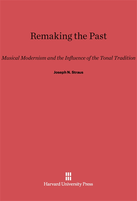 Cover: Remaking the Past: Musical Modernism and the Influence of the Tonal Tradition, from Harvard University Press
