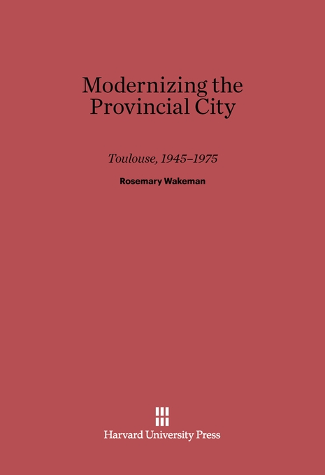 Cover: Modernizing the Provincial City: Toulouse, 1945–1975, from Harvard University Press