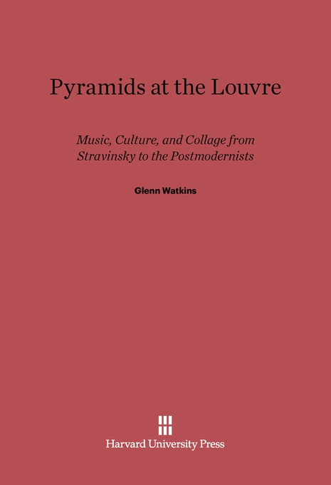 Cover: Pyramids at the Louvre: Music, Culture, and Collage from Stravinsky to the Postmodernists, from Harvard University Press
