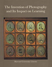 Cover: The Invention of Photography and its Impact on Learning: Photographs from Harvard University and Radcliffe College and from the Collection of Harrison D. Horblit