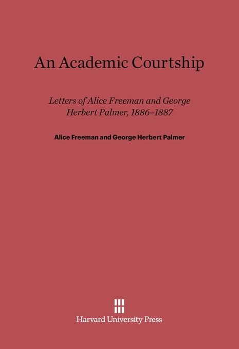 Cover: An Academic Courtship: Letters Of Alice Freeman And George Herbert Palmer, 1886-1887, from Harvard University Press