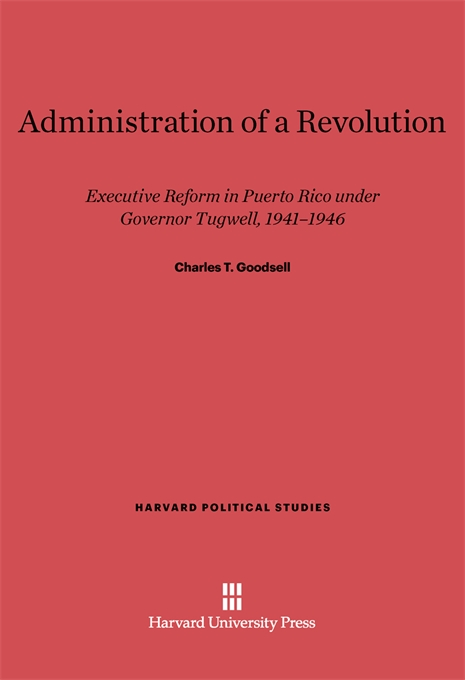 Cover: Administration of a Revolution: Executive Reform In Puerto Rico Under Governor Tugwell, 1941-1946, from Harvard University Press
