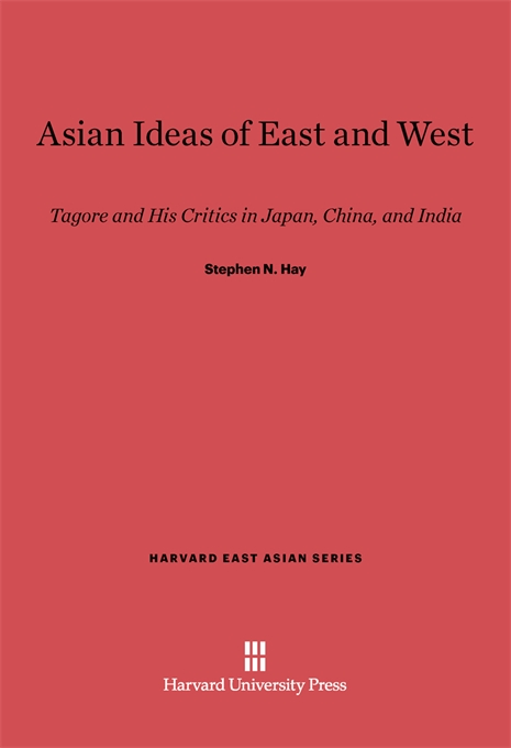Cover: Asian Ideas of East and West: Tagore and His Critics in Japan, China, and India, from Harvard University Press