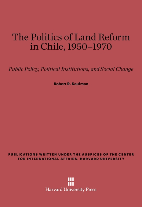 Cover: The Politics of Land Reform in Chile, 1950–1970: Public Policy, Political Institutions, and Social Change, from Harvard University Press