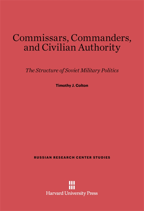 Cover: Commissars, Commanders, and Civilian Authority: The Structure of Soviet Military Politics, from Harvard University Press