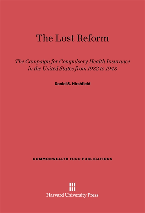 Cover: The Lost Reform: The Campaign for Compulsory Health Insurance in the United States from 1932 to 1943, from Harvard University Press