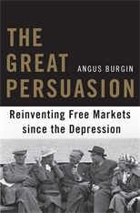 Cover: The Great Persuasion: Reinventing Free Markets since the Depression, by Angus Burgin, from Harvard University Press