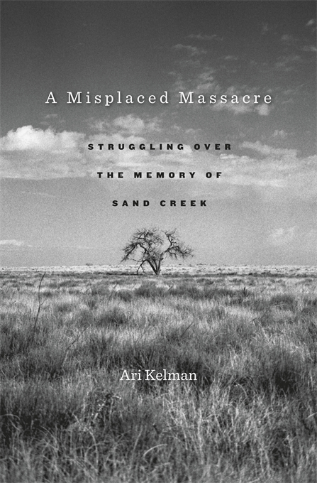 Cover: A Misplaced Massacre: Struggling over the Memory of Sand Creek, by Ari Kelman, from Harvard University Press
