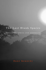 Cover: The Last Blank Spaces: Exploring Africa and Australia, by Dane Kennedy, from Harvard University Press