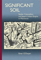 Cover: Significant Soil: Settler Colonialism and Japan's Urban Empire in Manchuria