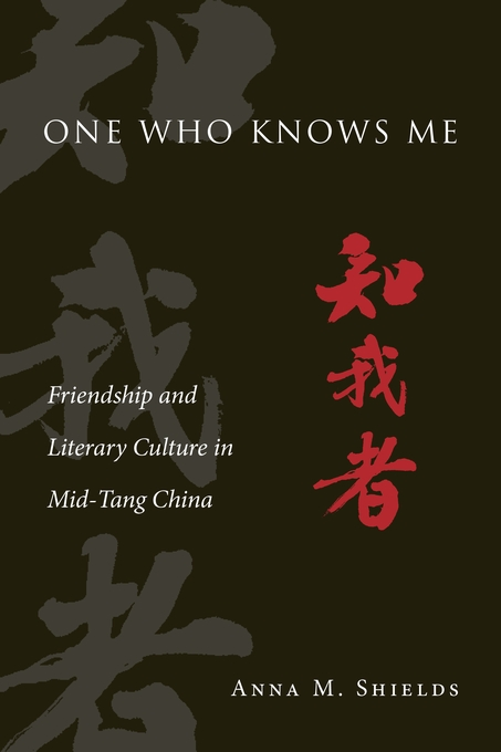Cover: One Who Knows Me: Friendship and Literary Culture in Mid-Tang China, from Harvard University Press