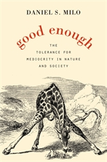 Cover: Good Enough: The Tolerance for Mediocrity in Nature and Society, by Daniel S. Milo, from Harvard University Press