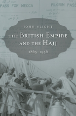 Cover: The British Empire and the Hajj: 1865–1956, by John Slight, from Harvard University Press