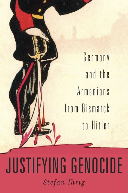 Cover: Justifying Genocide: Germany and the Armenians from Bismarck to Hitler, from Harvard University Press