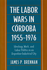 Cover: The Labor Wars in Cordoba, 1955-1976: Ideology, Work, and Labor Politics in an Argentine Industrial Society
