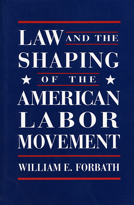 Cover: Law and the Shaping of the American Labor Movement, from Harvard University Press