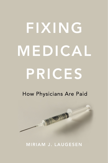 Cover: Fixing Medical Prices: How Physicians Are Paid, from Harvard University Press