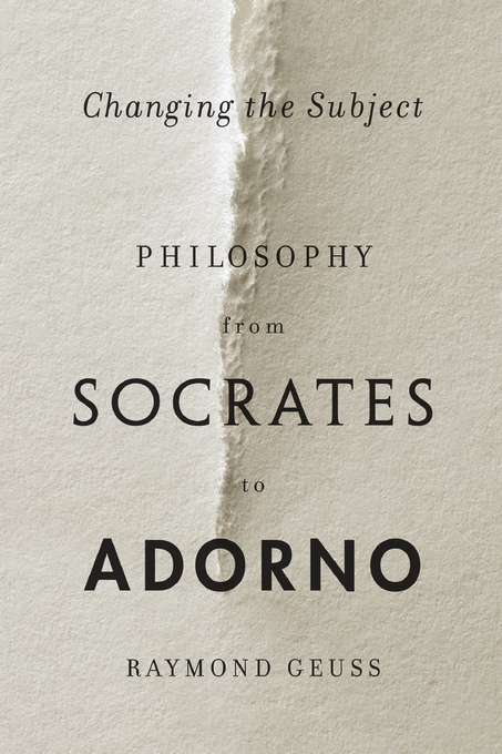 Cover: Changing the Subject: Philosophy from Socrates to Adorno, from Harvard University Press