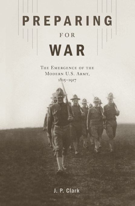 Cover: Preparing for War: The Emergence of the Modern U.S. Army, 1815–1917, from Harvard University Press