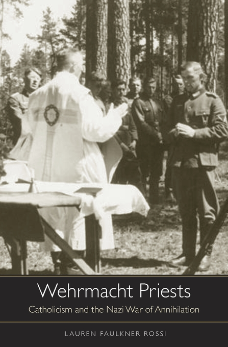 Cover: Wehrmacht Priests: Catholicism and the Nazi War of Annihilation, from Harvard University Press