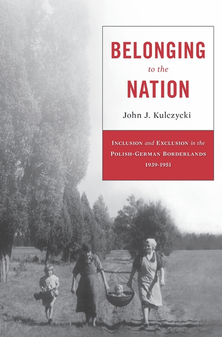 Cover: Belonging to the Nation: Inclusion and Exclusion in the Polish-German Borderlands, 1939–1951, from Harvard University Press