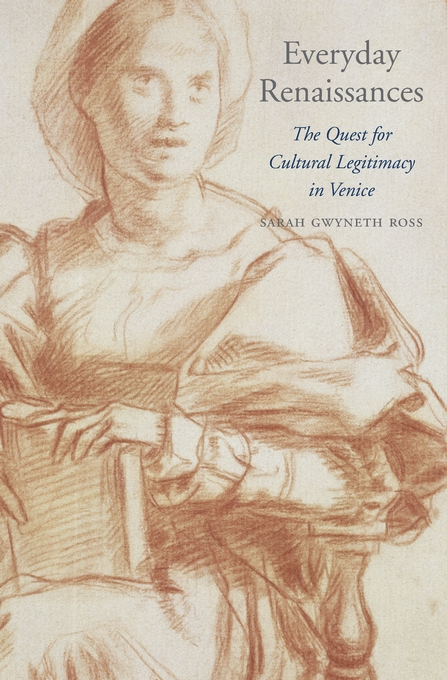 Cover: Everyday Renaissances: The Quest for Cultural Legitimacy in Venice, from Harvard University Press