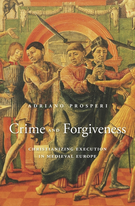 Cover: Crime and Forgiveness: Christianizing Execution in Medieval Europe, from Harvard University Press