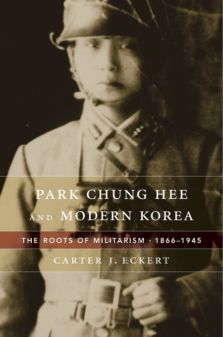 Cover: Park Chung Hee and Modern Korea: The Roots of Militarism, 1866–1945, from Harvard University Press