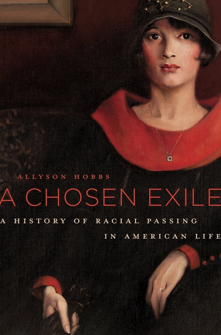Cover: A Chosen Exile: A History of Racial Passing in American Life, by Allyson Hobbs, from Harvard University Press