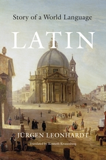 Cover: Latin: Story of a World Language, by Jürgen Leonhardt, translated by Kenneth Kronenberg, from Harvard University Press