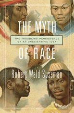 Cover: The Myth of Race: The Troubling Persistence of an Unscientific Idea, by Robert Wald Sussman, from Harvard University Press