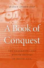 Cover: A Book of Conquest: The <i>Chachnama</i> and Muslim Origins in South Asia, by Manan Ahmed Asif, from Harvard University Press