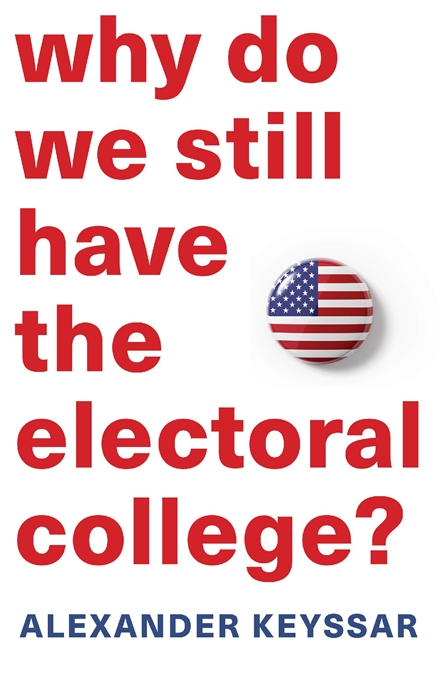 Cover: Why Do We Still Have the Electoral College?, by Alexander Keyssar, from Harvard University Press