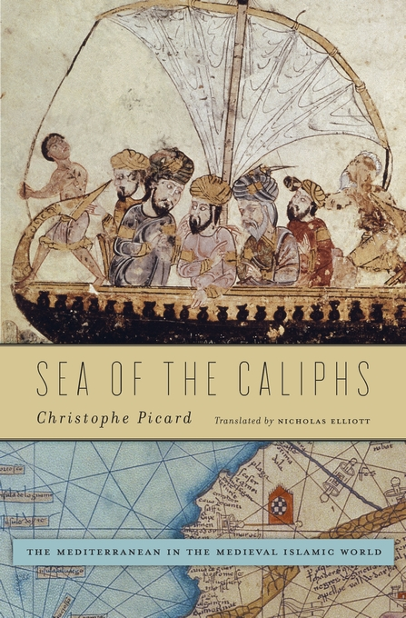 Cover: Sea of the Caliphs: The Mediterranean in the Medieval Islamic World, from Harvard University Press
