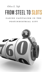 Cover: From Steel to Slots: Casino Capitalism in the Postindustrial City, by Chloe E. Taft, from Harvard University Press
