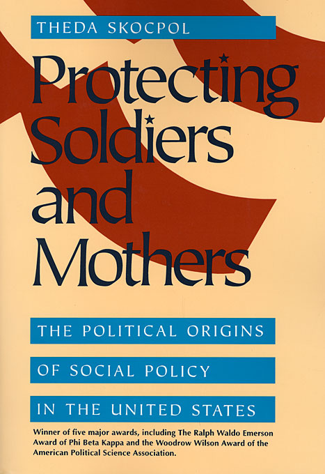 Cover: Protecting Soldiers and Mothers: The Political Origins of Social Policy in the United States, from Harvard University Press