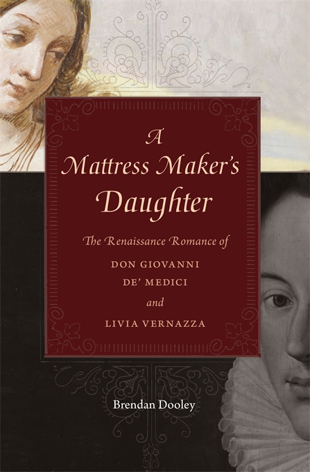 Cover: A Mattress Maker's Daughter: The Renaissance Romance of Don Giovanni de' Medici and Livia Vernazza, from Harvard University Press