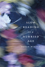 Cover: Slow Reading in a Hurried Age, by David Mikics, from Harvard University Press