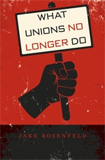 Cover: What Unions No Longer Do, by Jake Rosenfeld, from Harvard University Press