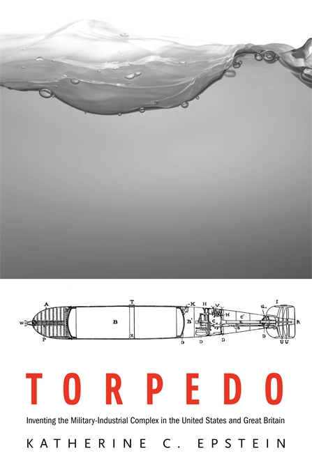 Cover: Torpedo: Inventing the Military-Industrial Complex in the United States and Great Britain, from Harvard University Press